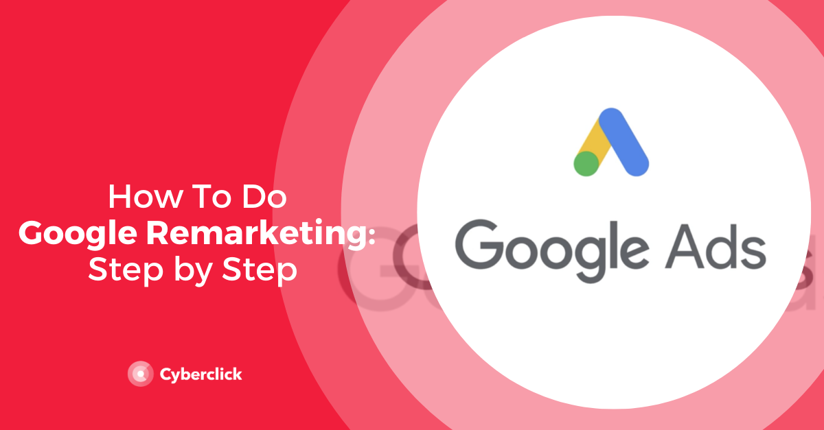 Google Remarketing: Step by Step Process [2020]