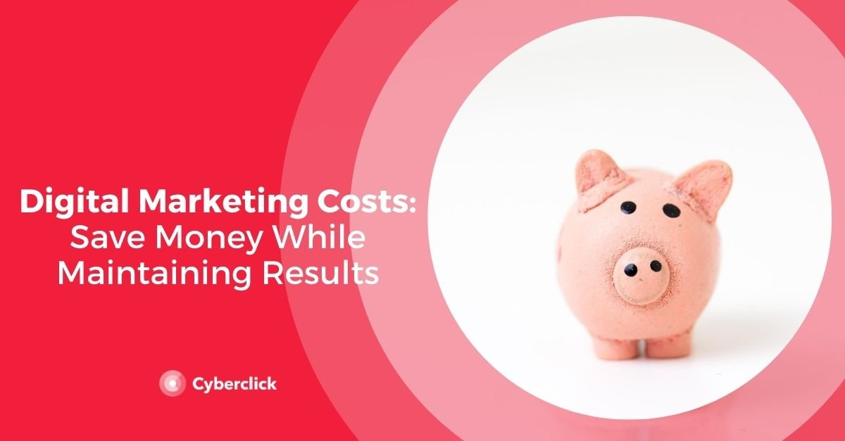 Digital Marketing Costs: How to Save Money While Maintaining Results